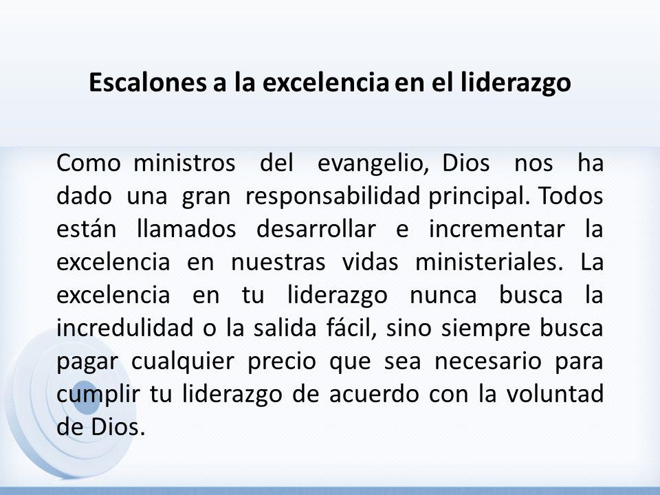 Escalones a la excelencia en el liderazgo Como ministros del evangelio, Dios nos ha dado una gran responsabilidad principal. Todos están llamados desa