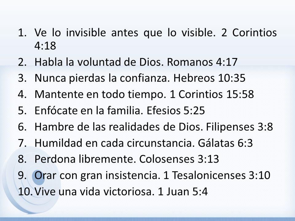 1.Ve lo invisible antes que lo visible. 2 Corintios 4:18 2.Habla la voluntad de Dios. Romanos 4:17 3.Nunca pierdas la confianza. Hebreos 10:35 4.Mante