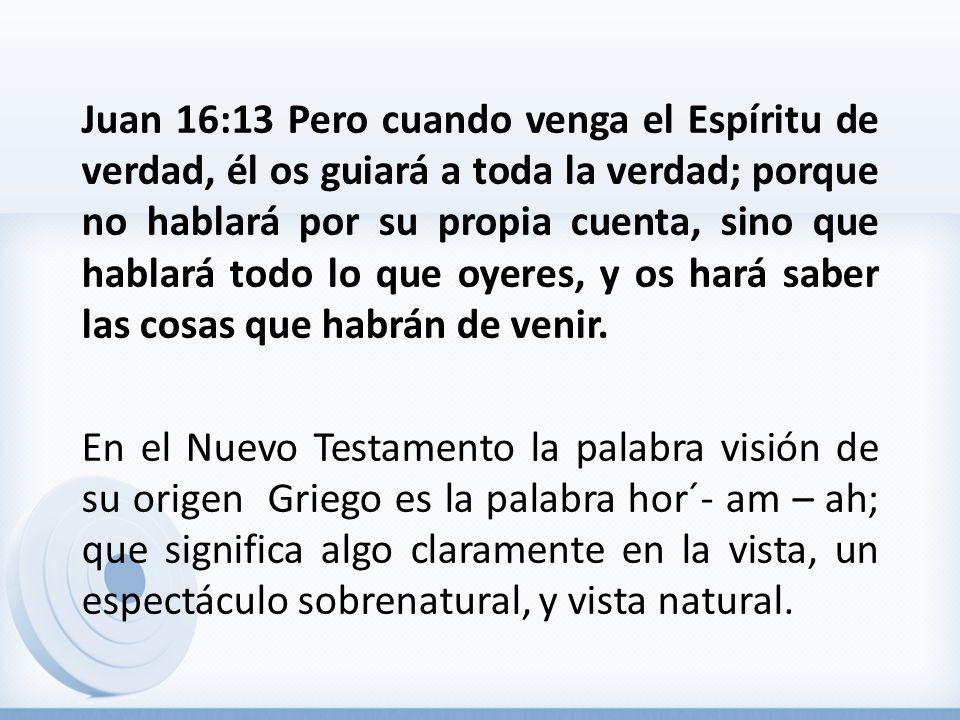 Juan 16:13 Pero cuando venga el Espíritu de verdad, él os guiará a toda la verdad; porque no hablará por su propia cuenta, sino que hablará todo lo que oyeres, y os hará saber las cosas que habrán de venir.