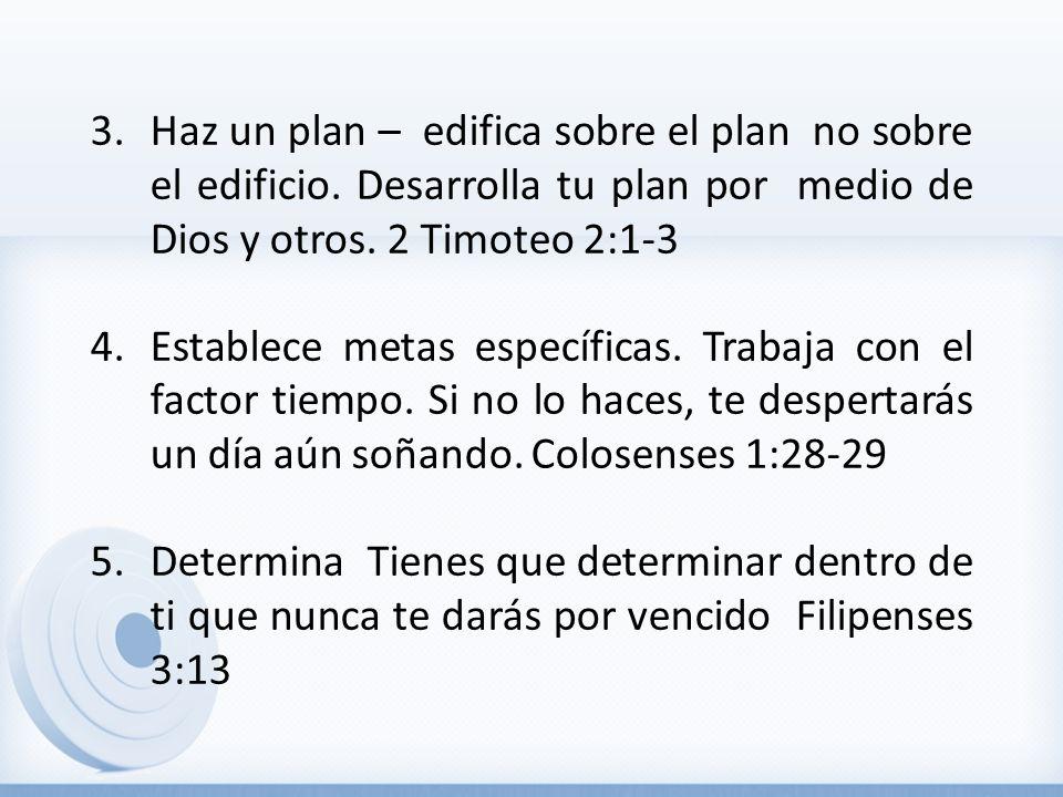 3.Haz un plan – edifica sobre el plan no sobre el edificio. Desarrolla tu plan por medio de Dios y otros. 2 Timoteo 2:1-3 4.Establece metas específica