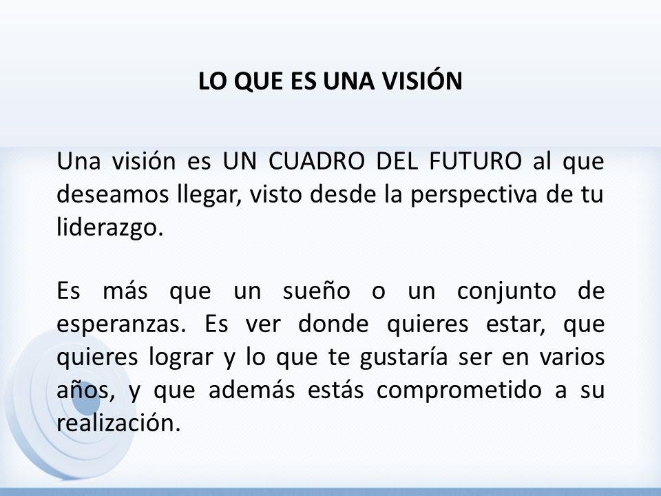 LO QUE ES UNA VISIÓN Una visión es UN CUADRO DEL FUTURO al que deseamos llegar, visto desde la perspectiva de tu liderazgo. Es más que un sueño o un c