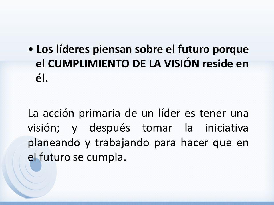 Los líderes piensan sobre el futuro porque el CUMPLIMIENTO DE LA VISIÓN reside en él. La acción primaria de un líder es tener una visión; y después to