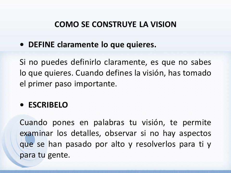 COMO SE CONSTRUYE LA VISION DEFINE claramente lo que quieres. Si no puedes definirlo claramente, es que no sabes lo que quieres. Cuando defines la vis