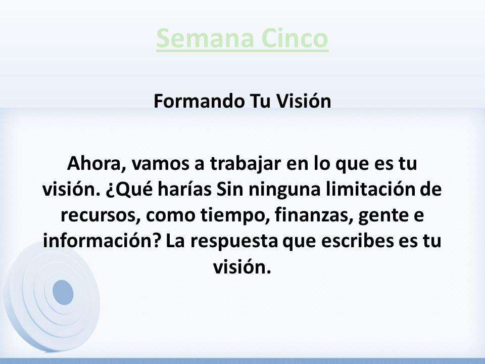 Semana Cinco Formando Tu Visión Ahora, vamos a trabajar en lo que es tu visión.