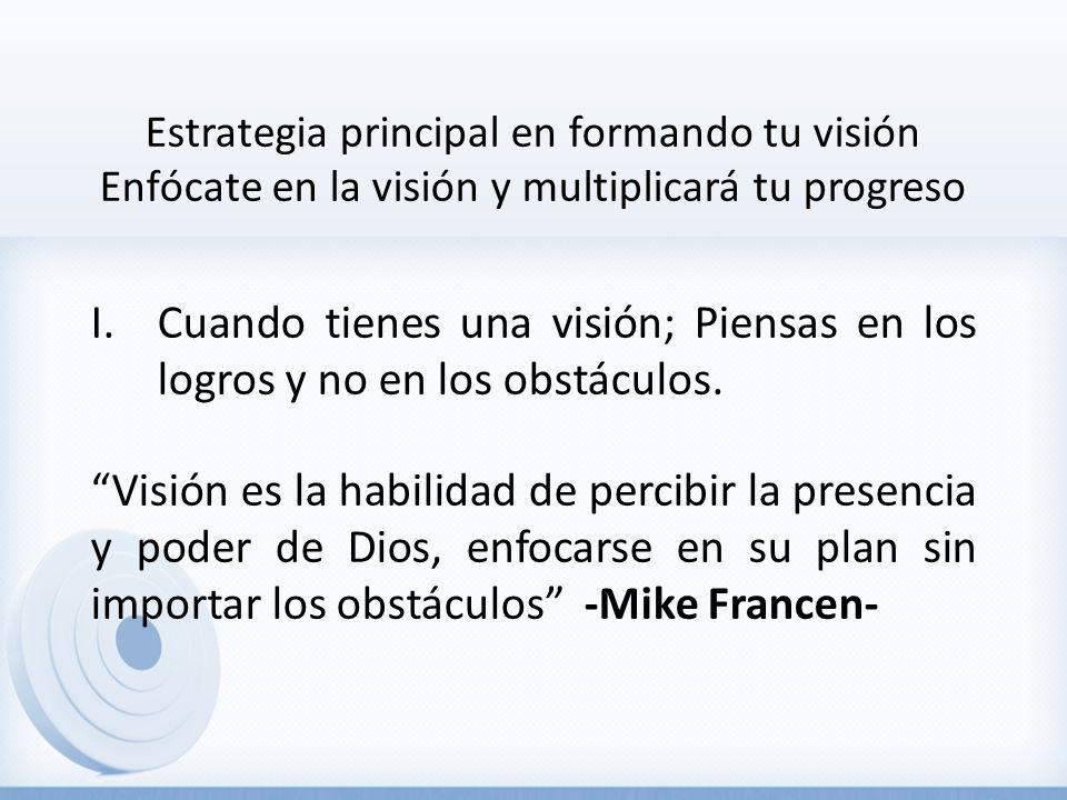 Estrategia principal en formando tu visión Enfócate en la visión y multiplicará tu progreso I.Cuando tienes una visión; Piensas en los logros y no en los obstáculos.