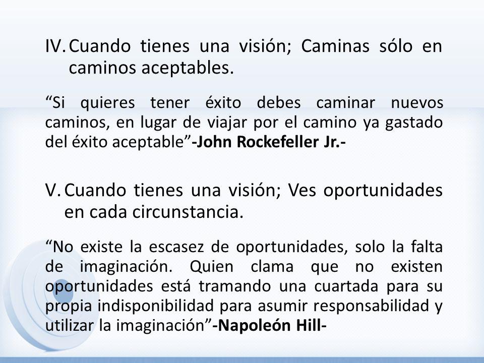 IV.Cuando tienes una visión; Caminas sólo en caminos aceptables. Si quieres tener éxito debes caminar nuevos caminos, en lugar de viajar por el camino
