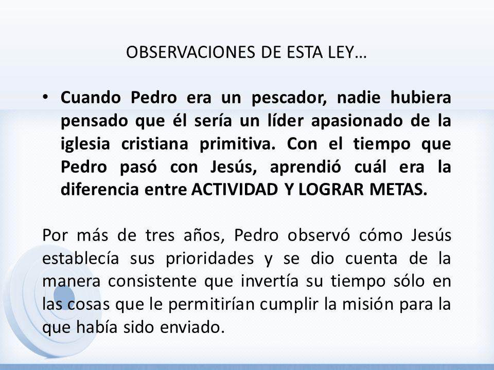OBSERVACIONES DE ESTA LEY… Cuando Pedro era un pescador, nadie hubiera pensado que él sería un líder apasionado de la iglesia cristiana primitiva. Con