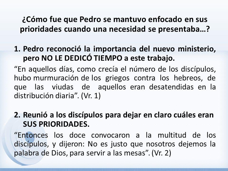 ¿Cómo fue que Pedro se mantuvo enfocado en sus prioridades cuando una necesidad se presentaba…? 1.Pedro reconoció la importancia del nuevo ministerio,
