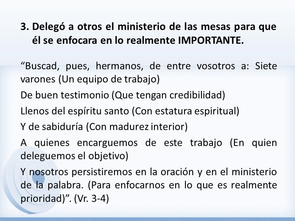 3.Delegó a otros el ministerio de las mesas para que él se enfocara en lo realmente IMPORTANTE. Buscad, pues, hermanos, de entre vosotros a: Siete var