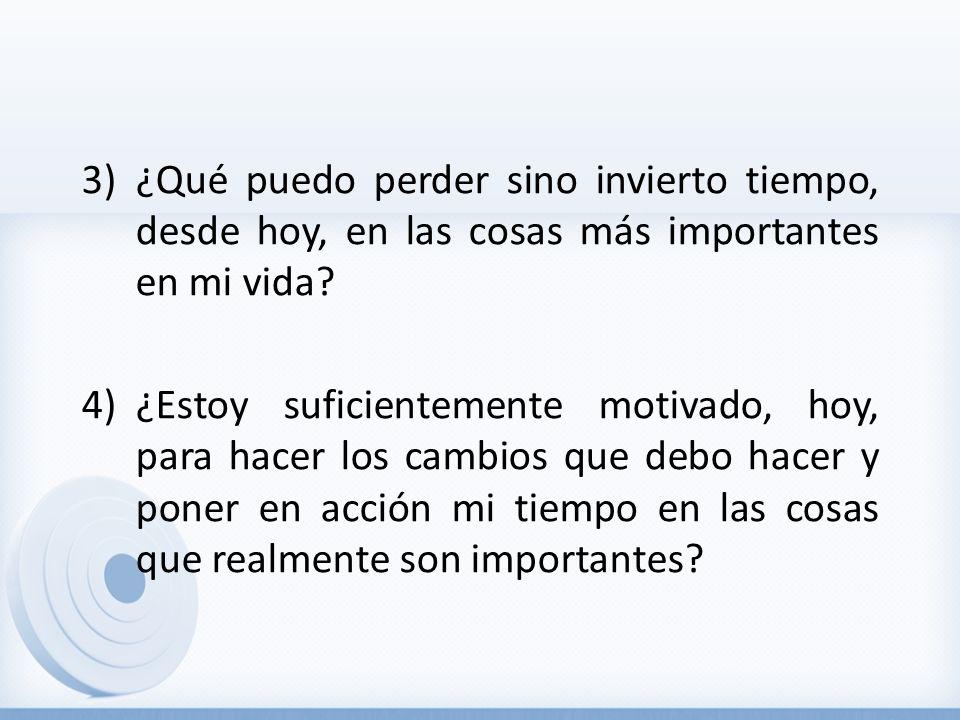 3)¿Qué puedo perder sino invierto tiempo, desde hoy, en las cosas más importantes en mi vida? 4)¿Estoy suficientemente motivado, hoy, para hacer los c
