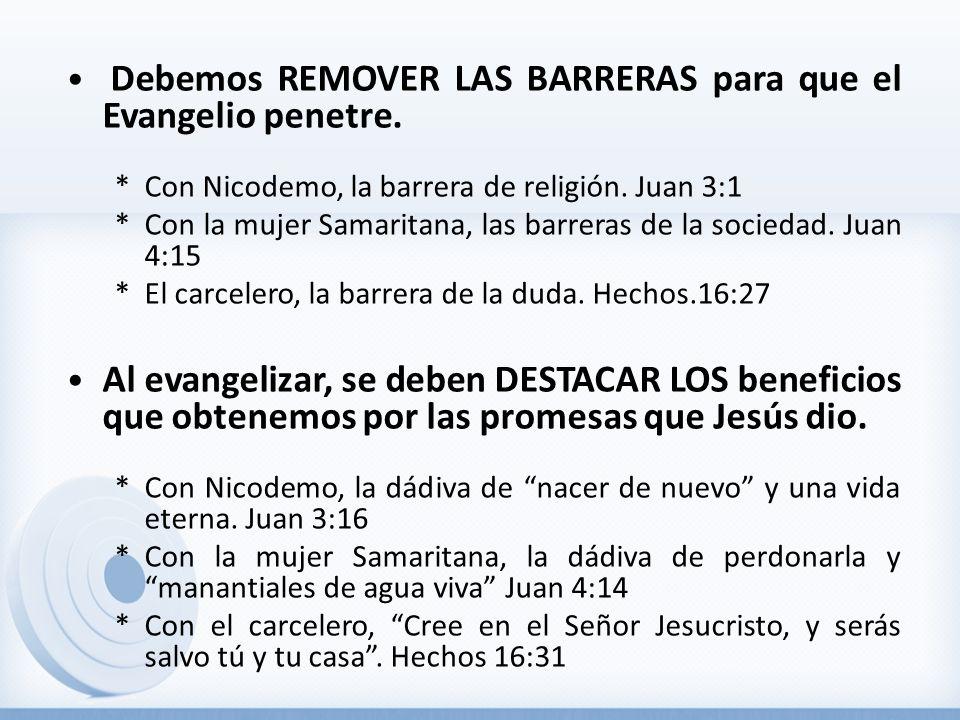 Debemos REMOVER LAS BARRERAS para que el Evangelio penetre. *Con Nicodemo, la barrera de religión. Juan 3:1 *Con la mujer Samaritana, las barreras de