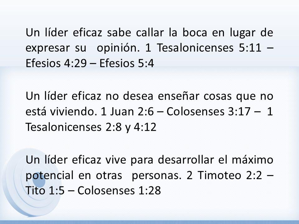 Un líder eficaz sabe callar la boca en lugar de expresar su opinión. 1 Tesalonicenses 5:11 – Efesios 4:29 – Efesios 5:4 Un líder eficaz no desea enseñ