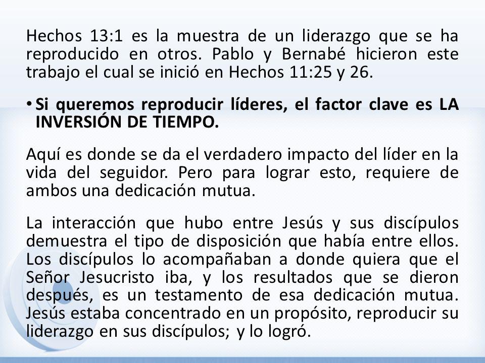 Hechos 13:1 es la muestra de un liderazgo que se ha reproducido en otros. Pablo y Bernabé hicieron este trabajo el cual se inició en Hechos 11:25 y 26