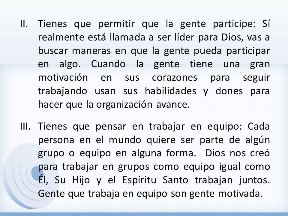 II.Tienes que permitir que la gente participe: Sí realmente está llamada a ser líder para Dios, vas a buscar maneras en que la gente pueda participar