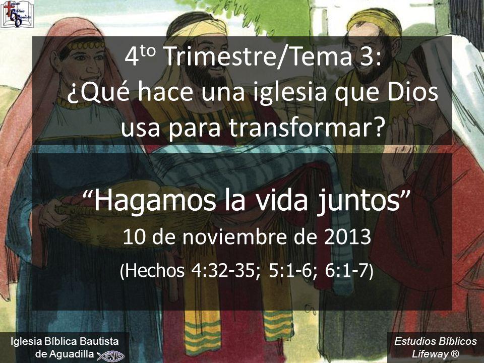Estudios Bíblicos Lifeway ® 4 to Trimestre/Tema 3: ¿Qué hace una iglesia que Dios usa para transformar? Hagamos la vida juntos 10 de noviembre de 2013