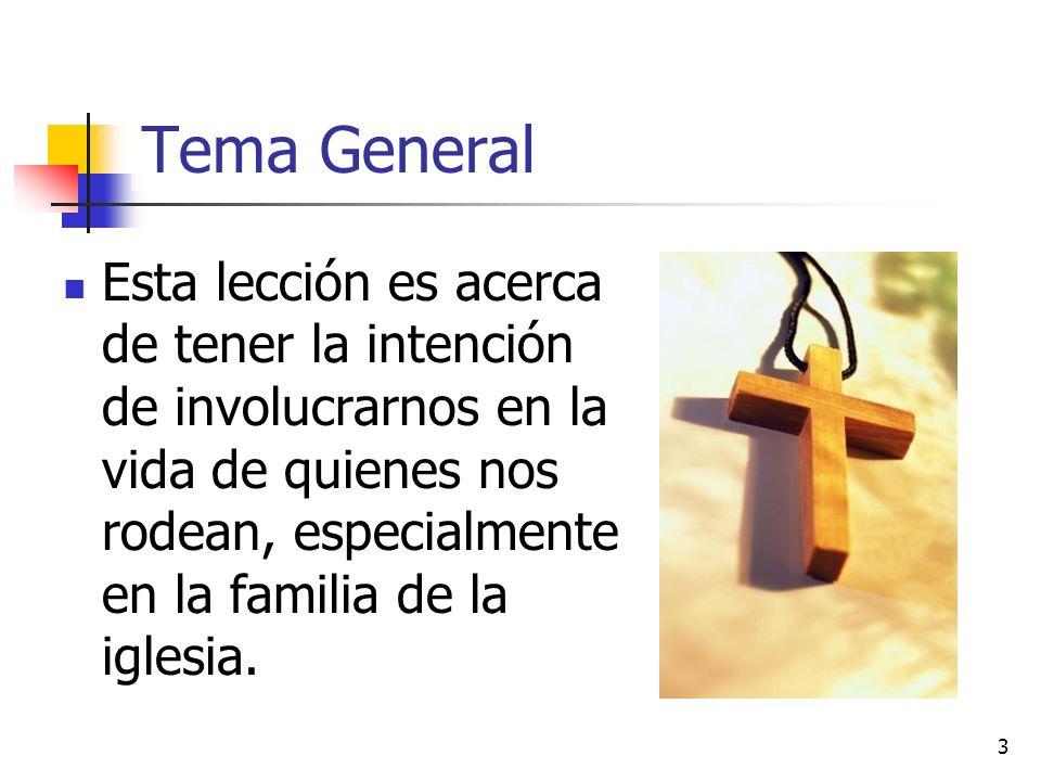 3 Tema General Esta lección es acerca de tener la intención de involucrarnos en la vida de quienes nos rodean, especialmente en la familia de la igles