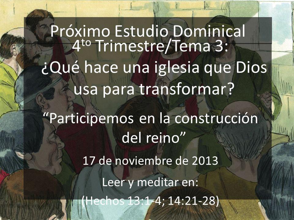Próximo Estudio Dominical 4 to Trimestre/Tema 3: ¿Qué hace una iglesia que Dios usa para transformar? Participemos en la construcción del reino 17 de