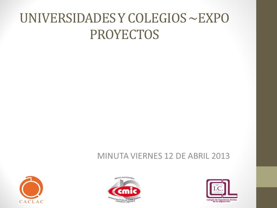 UNIVERSIDADES Y COLEGIOS ~EXPO PROYECTOS MINUTA VIERNES 12 DE ABRIL 2013