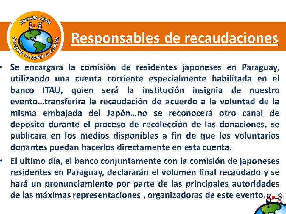 Responsables de recaudaciones Se encargara la comisión de residentes japoneses en Paraguay, utilizando una cuenta corriente especialmente habilitada en el banco ITAU, quien será la institución insignia de nuestro evento…transferira la recaudación de acuerdo a la voluntad de la misma embajada del Japón…no se reconocerá otro canal de deposito durante el proceso de recolección de las donaciones, se publicara en los medios disponibles a fin de que los voluntarios donantes puedan hacerlos directamente en esta cuenta.
