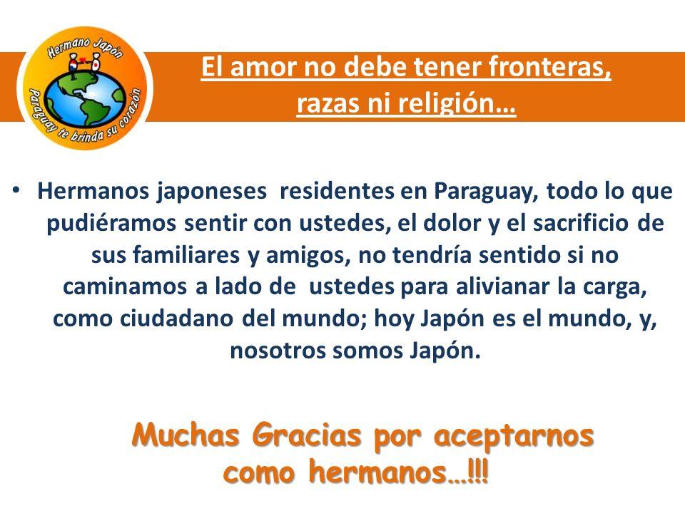 El amor no debe tener fronteras, razas ni religión… Hermanos japoneses residentes en Paraguay, todo lo que pudiéramos sentir con ustedes, el dolor y el sacrificio de sus familiares y amigos, no tendría sentido si no caminamos a lado de ustedes para alivianar la carga, como ciudadano del mundo; hoy Japón es el mundo, y, nosotros somos Japón.