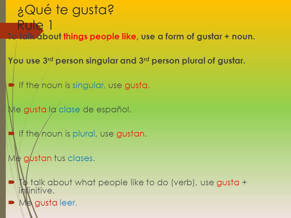 ¿Qué te gusta? Rule 1 To talk about things people like, use a form of gustar + noun. You use 3 rd person singular and 3 rd person plural of gustar. If