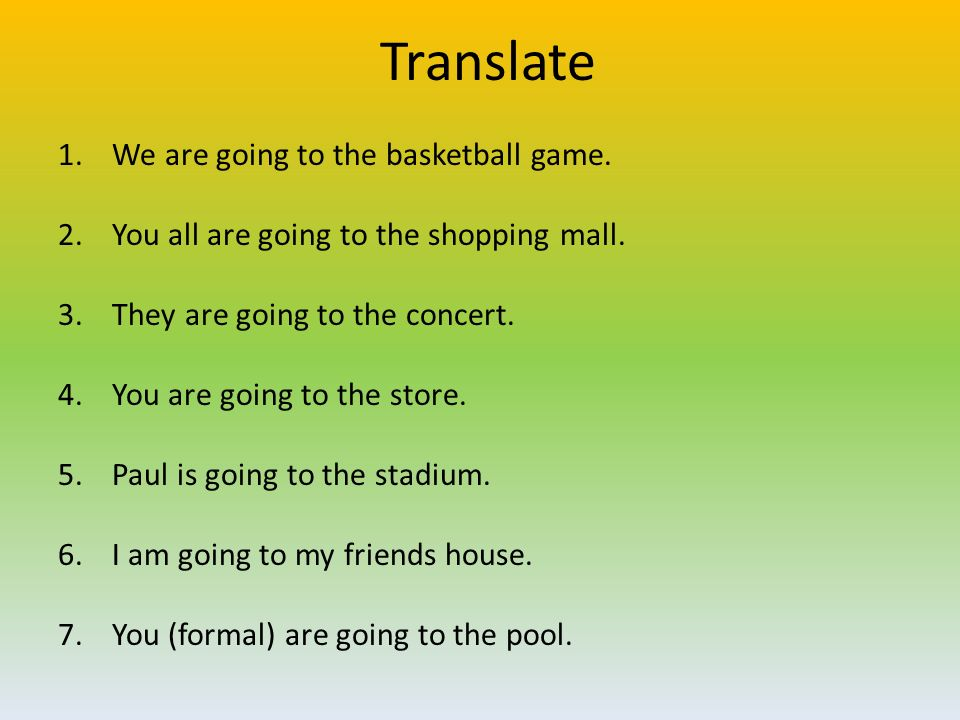 Translate 1.We are going to the basketball game. 2.You all are going to the shopping mall. 3.They are going to the concert. 4.You are going to the sto