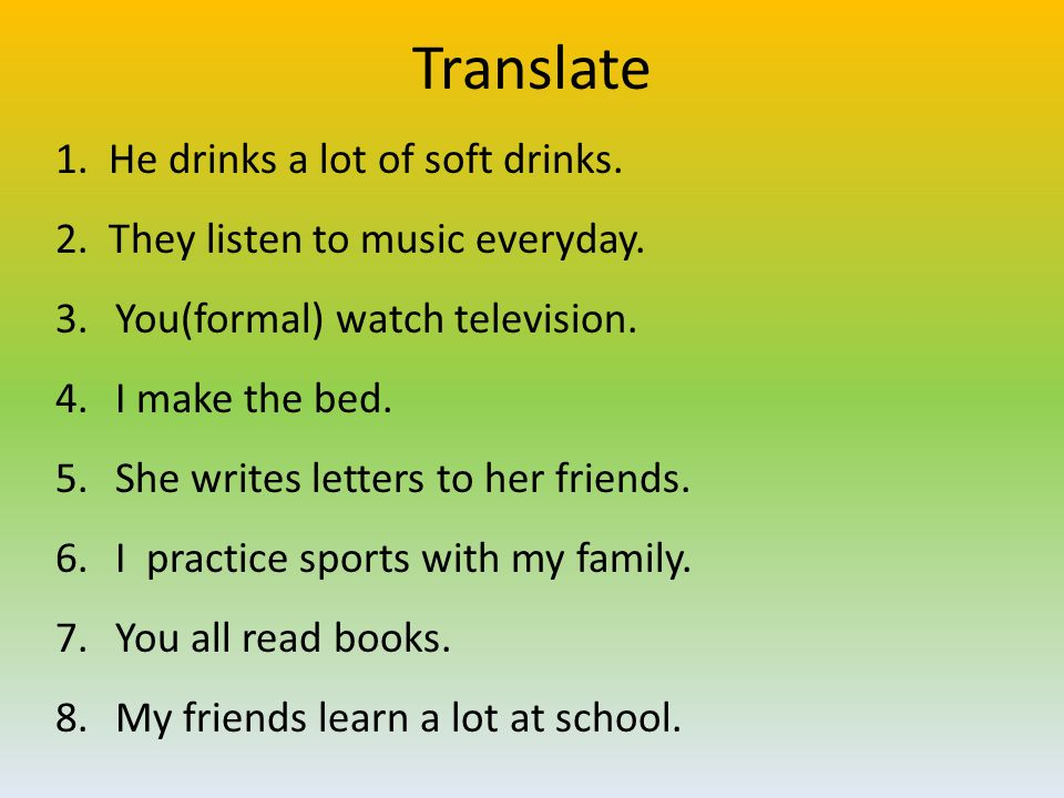 Translate 1. He drinks a lot of soft drinks. 2. They listen to music everyday. 3.You(formal) watch television. 4.I make the bed. 5.She writes letters