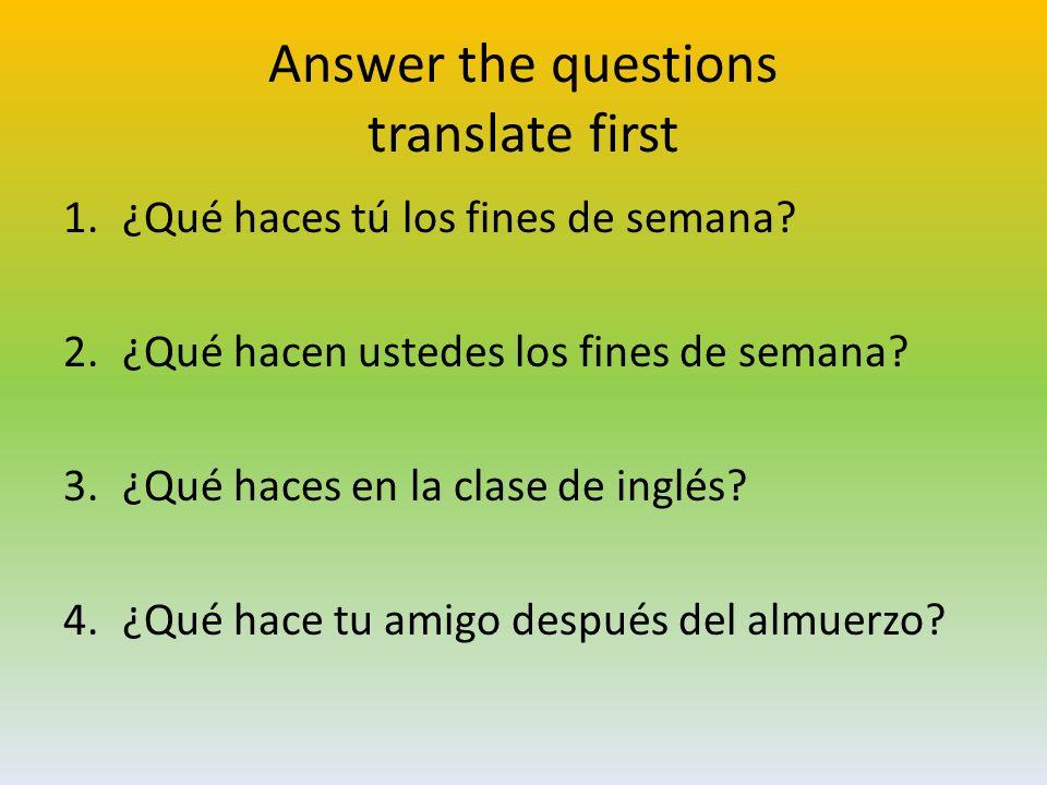 Answer the questions translate first 1.¿Qué haces tú los fines de semana.