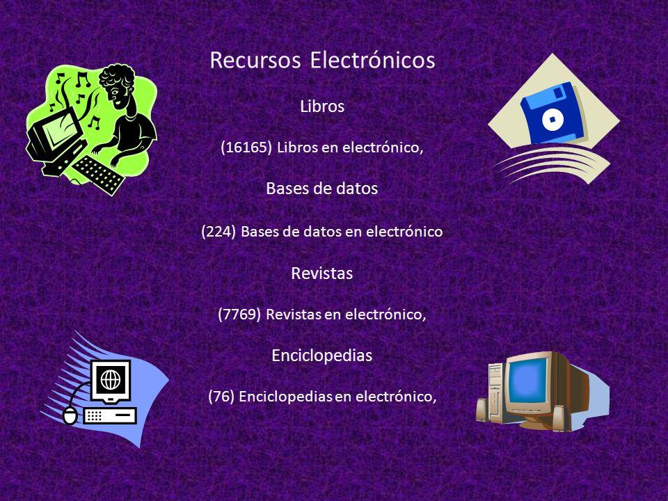 Recursos Electrónicos Libros (16165) Libros en electrónico, Bases de datos (224) Bases de datos en electrónico Revistas (7769) Revistas en electrónico, Enciclopedias (76) Enciclopedias en electrónico,