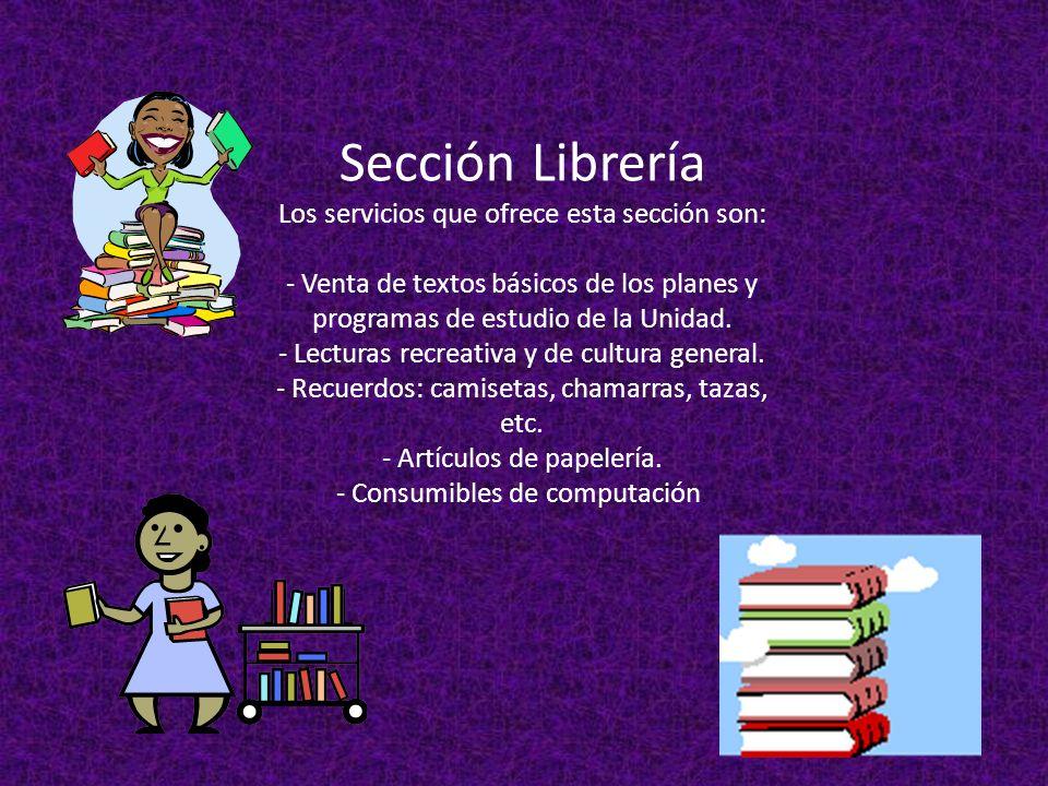 Sección Librería Los servicios que ofrece esta sección son: - Venta de textos básicos de los planes y programas de estudio de la Unidad.