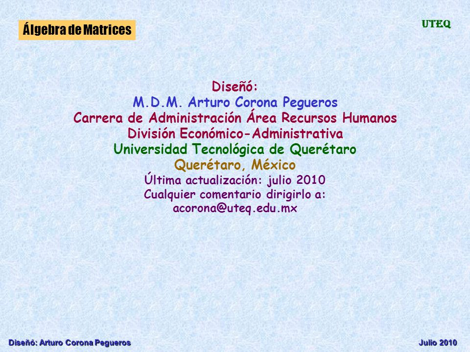 Diseñó: Arturo Corona PeguerosJulio 2010 Álgebra de Matrices UTEQ Diseñó: M.D.M. Arturo Corona Pegueros Carrera de Administración Área Recursos Humano