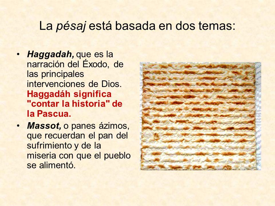 La pésaj está basada en dos temas: Haggadah, que es la narración del Éxodo, de las principales intervenciones de Dios. Haggadáh significa