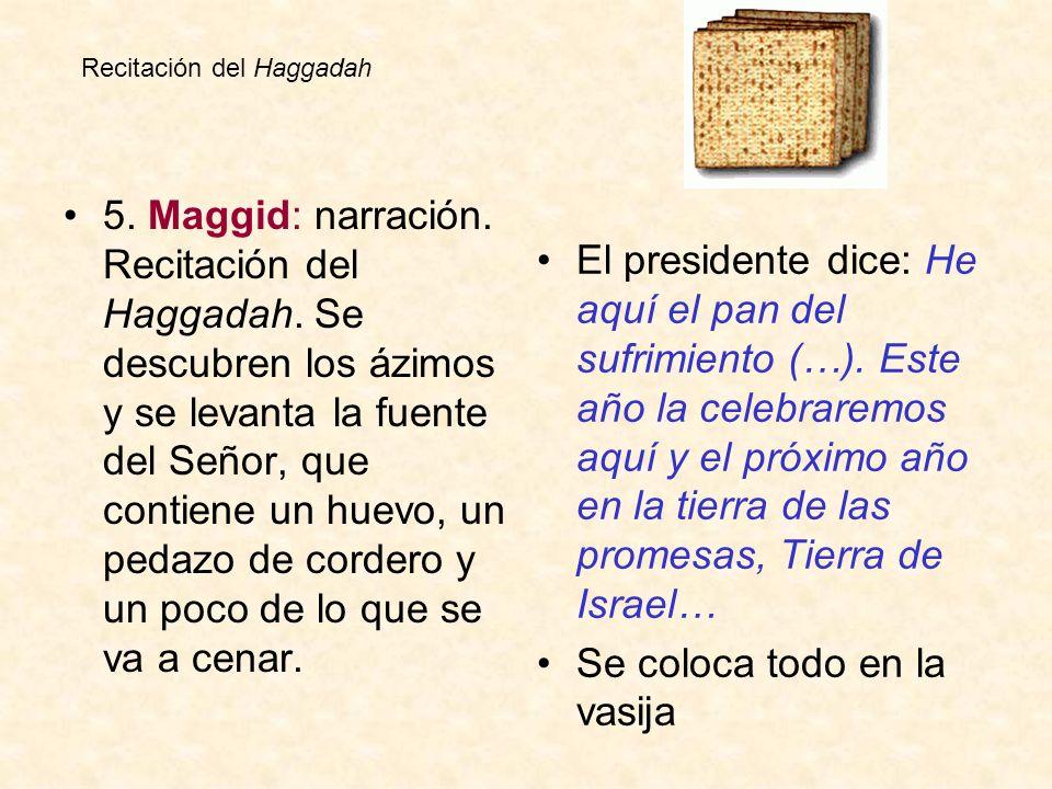 5. Maggid: narración. Recitación del Haggadah. Se descubren los ázimos y se levanta la fuente del Señor, que contiene un huevo, un pedazo de cordero y