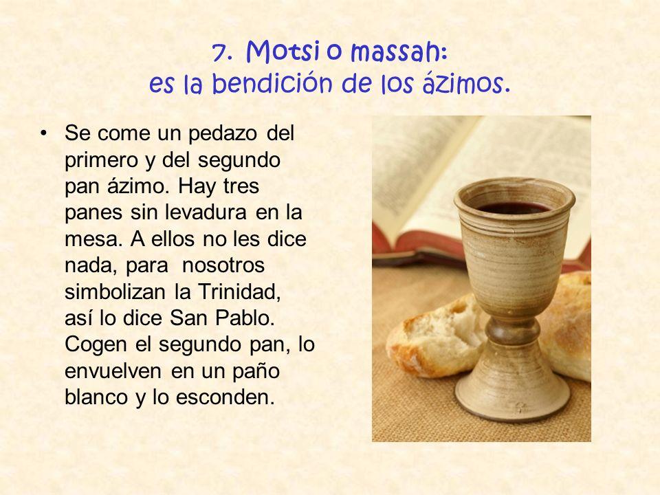 7. Motsi o massah: es la bendición de los ázimos. Se come un pedazo del primero y del segundo pan ázimo. Hay tres panes sin levadura en la mesa. A ell