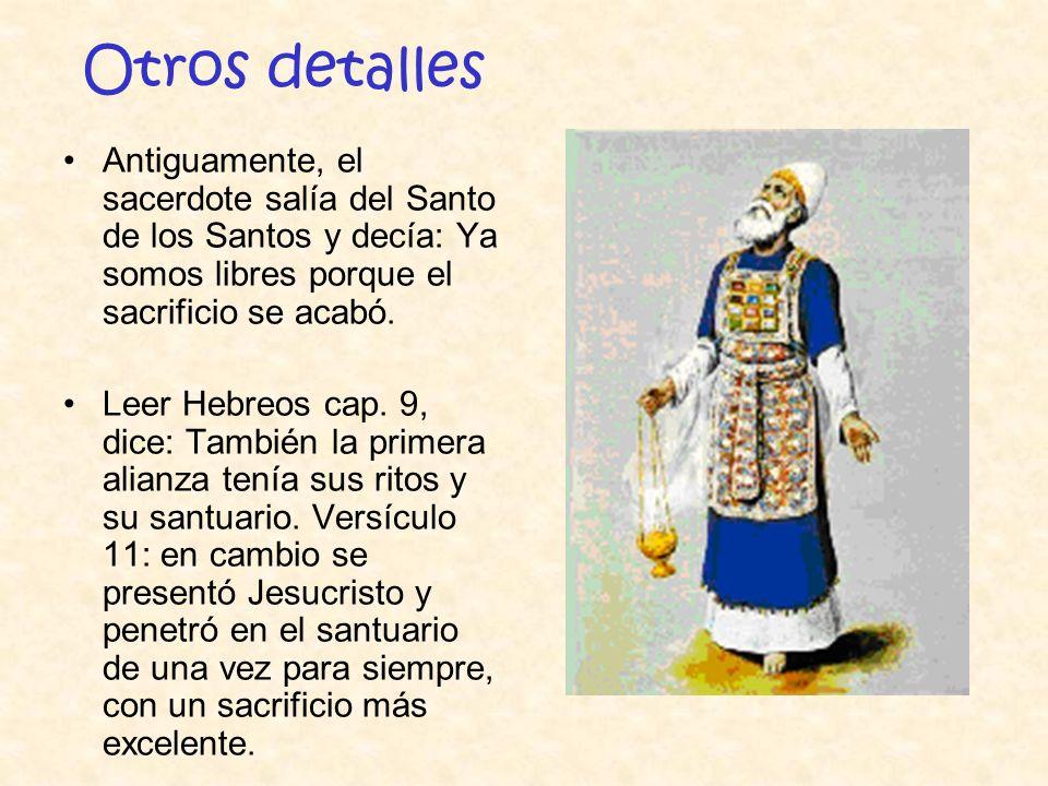 Otros detalles Antiguamente, el sacerdote salía del Santo de los Santos y decía: Ya somos libres porque el sacrificio se acabó. Leer Hebreos cap. 9, d