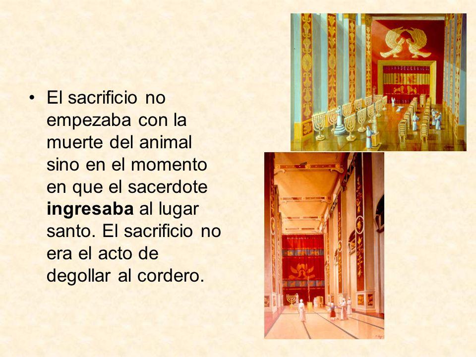 El sacrificio no empezaba con la muerte del animal sino en el momento en que el sacerdote ingresaba al lugar santo. El sacrificio no era el acto de de