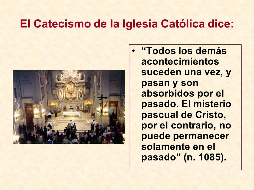 El Catecismo de la Iglesia Católica dice: Todos los demás acontecimientos suceden una vez, y pasan y son absorbidos por el pasado. El misterio pascual