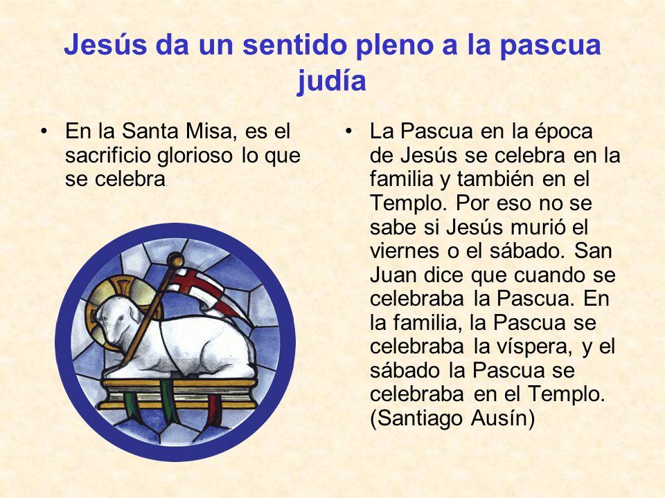 Jesús da un sentido pleno a la pascua judía En la Santa Misa, es el sacrificio glorioso lo que se celebra. La Pascua en la época de Jesús se celebra e