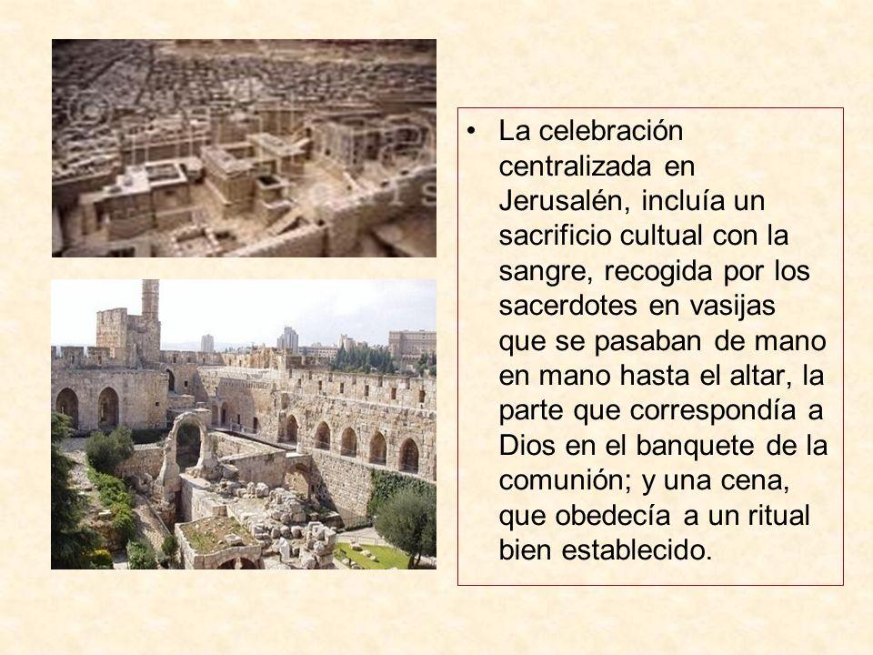 La celebración centralizada en Jerusalén, incluía un sacrificio cultual con la sangre, recogida por los sacerdotes en vasijas que se pasaban de mano e