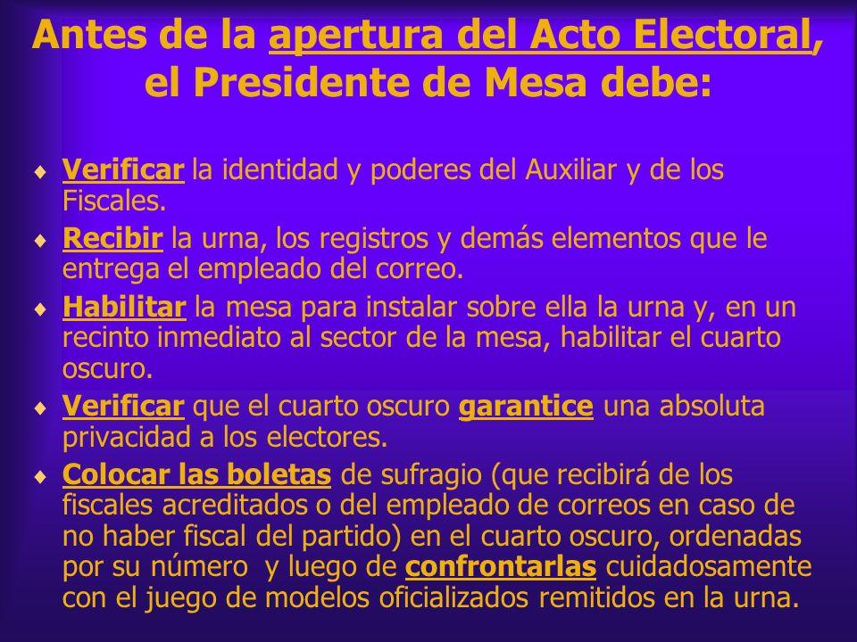 Antes de la apertura del Acto Electoral, el Presidente de Mesa debe: Verificar la identidad y poderes del Auxiliar y de los Fiscales. Recibir la urna,