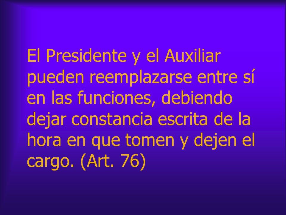 El Presidente y el Auxiliar pueden reemplazarse entre sí en las funciones, debiendo dejar constancia escrita de la hora en que tomen y dejen el cargo.