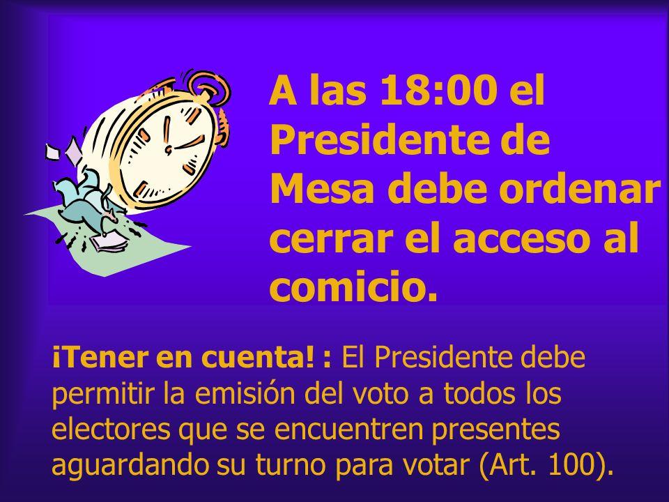 A las 18:00 el Presidente de Mesa debe ordenar cerrar el acceso al comicio. ¡Tener en cuenta! : El Presidente debe permitir la emisión del voto a todo