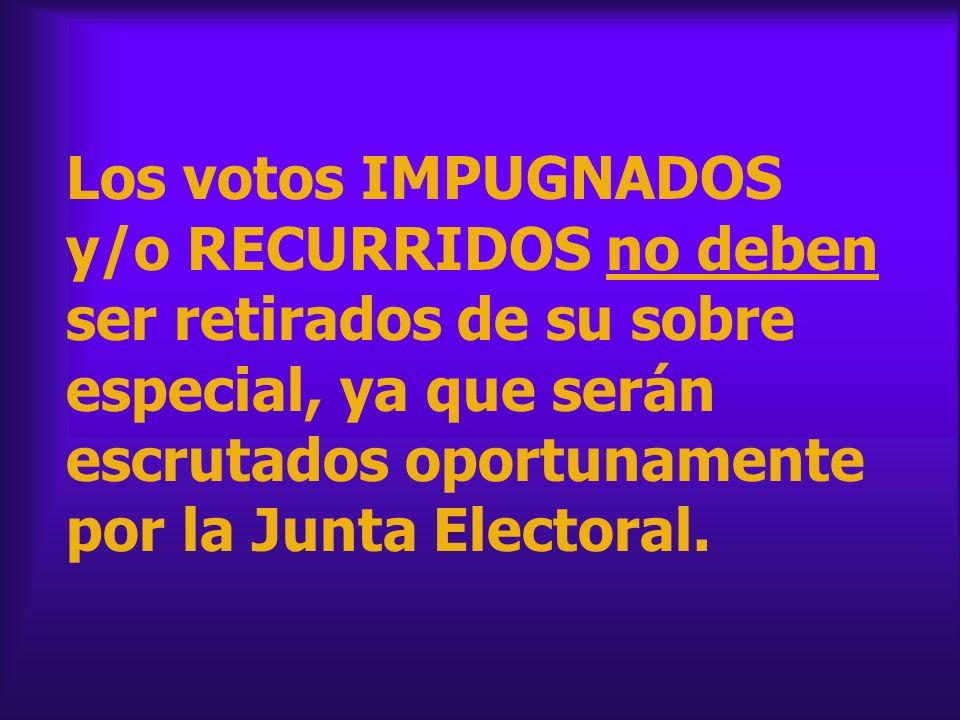 Los votos IMPUGNADOS y/o RECURRIDOS no deben ser retirados de su sobre especial, ya que serán escrutados oportunamente por la Junta Electoral.