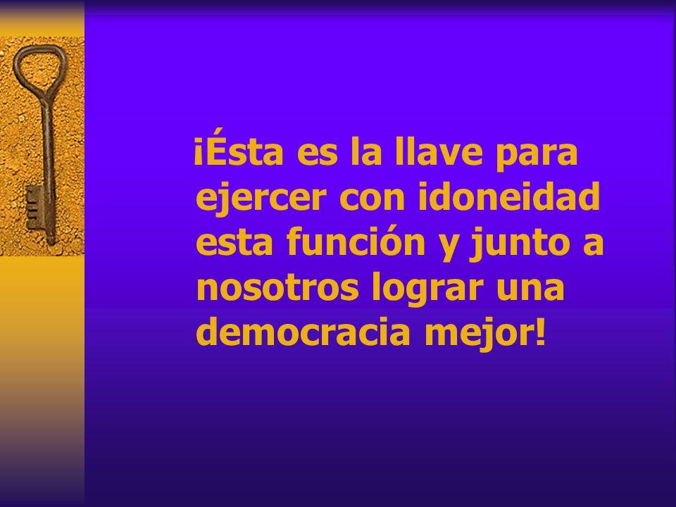 ¡Ésta es la llave para ejercer con idoneidad esta función y junto a nosotros lograr una democracia mejor!