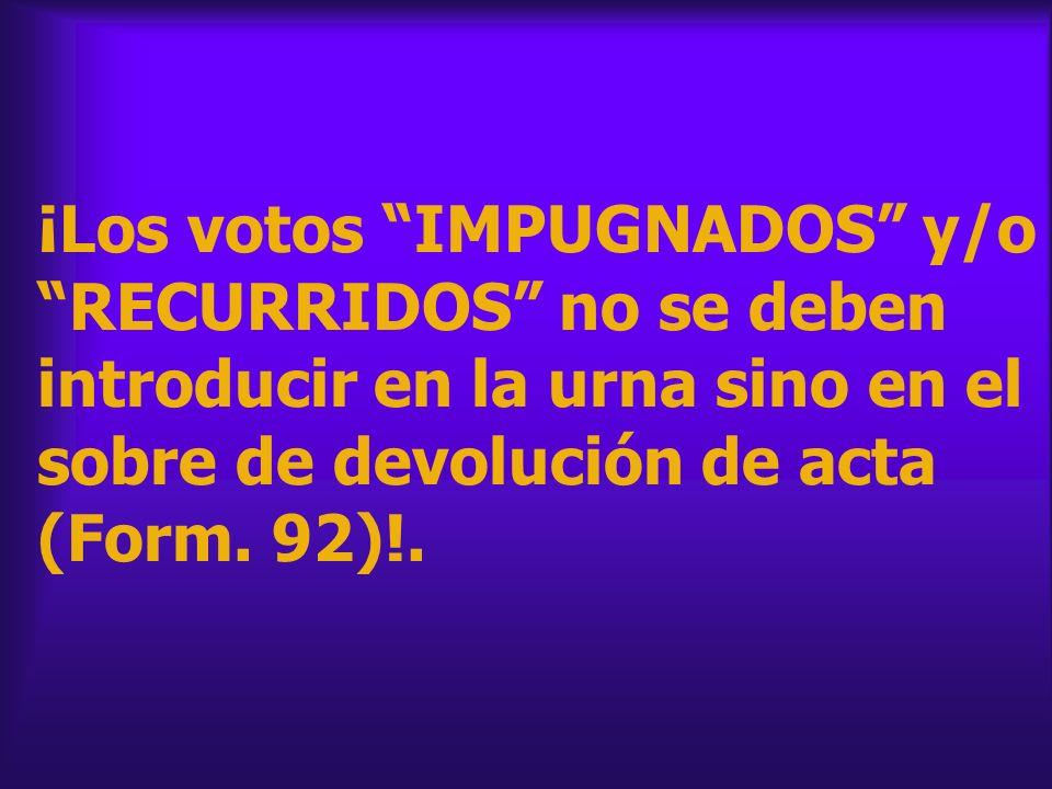 ¡Los votos IMPUGNADOS y/o RECURRIDOS no se deben introducir en la urna sino en el sobre de devolución de acta (Form. 92)!.