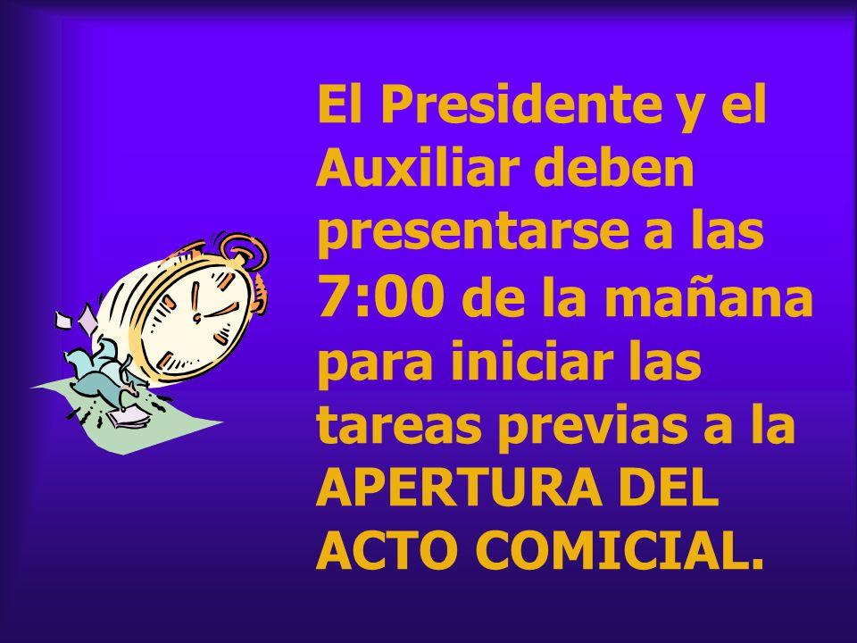 El Presidente y el Auxiliar deben presentarse a las 7:00 de la mañana para iniciar las tareas previas a la APERTURA DEL ACTO COMICIAL.