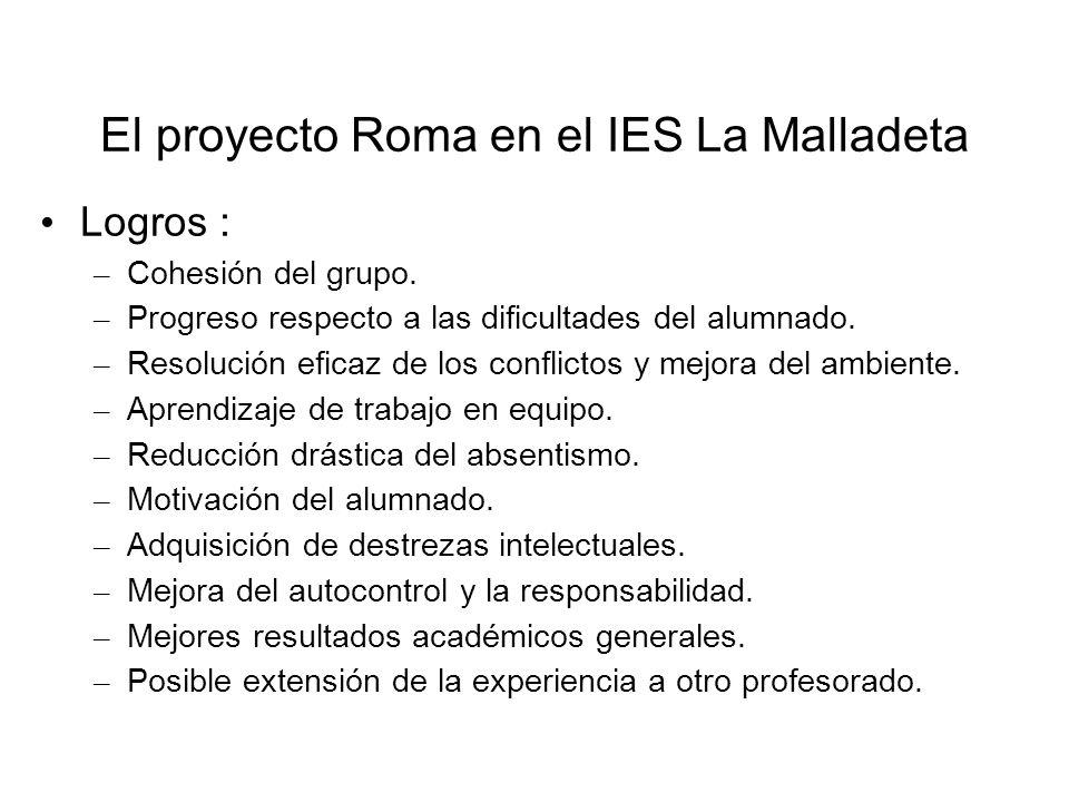El proyecto Roma en el IES La Malladeta Logros : – Cohesión del grupo. – Progreso respecto a las dificultades del alumnado. – Resolución eficaz de los