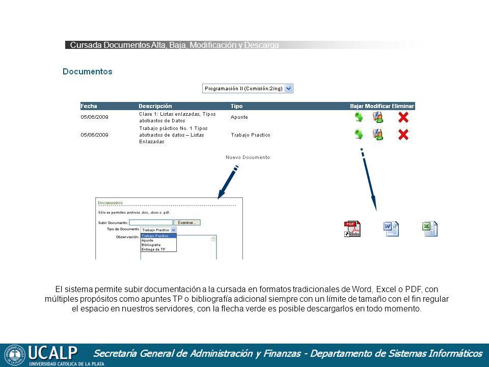 Cursada Documentos Alta, Baja, Modificación y Descarga El sistema permite subir documentación a la cursada en formatos tradicionales de Word, Excel o PDF, con múltiples propósitos como apuntes TP o bibliografía adicional siempre con un límite de tamaño con el fin regular el espacio en nuestros servidores, con la flecha verde es posible descargarlos en todo momento.