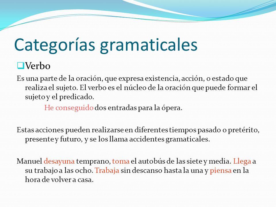 Categorías gramaticales Verbo Es una parte de la oración, que expresa existencia, acción, o estado que realiza el sujeto. El verbo es el núcleo de la