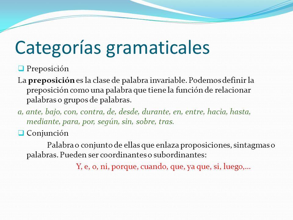 Categorías gramaticales Preposición La preposición es la clase de palabra invariable. Podemos definir la preposición como una palabra que tiene la fun
